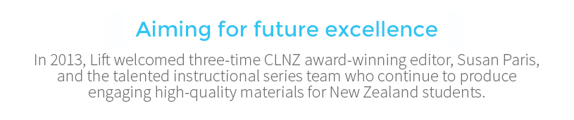 Aiming for future excellence In 2013, Lift welcomed three-time CLNZ award-winning editor, Susan Paris and the talented instructional series team who continue to produce engaging high-quality materials for New Zealand students.